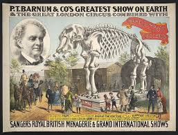 The P.T. Barnum of the Barnum and Bailey Circus had an indomitable will and unfailing courage and unerring instinct for success.He knew how to appeal to people's deep need for diversion.